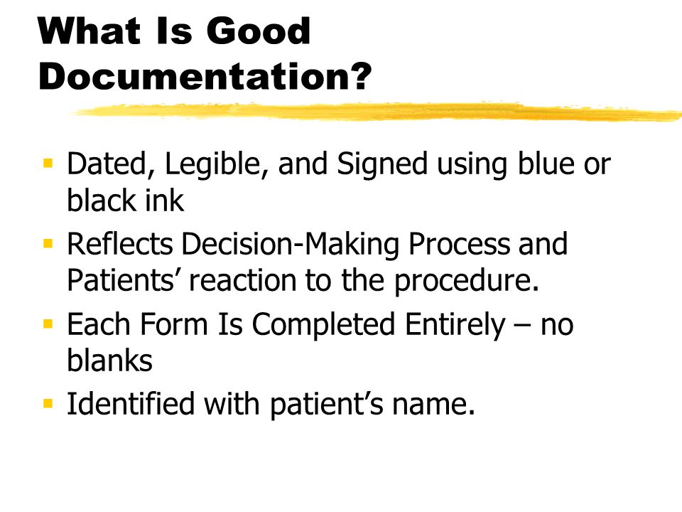 What Is Good Documentation?  Dated, Legible, and Signed using blue or black ink  Reflects Decision-Making Process and Patients' reaction to the proc