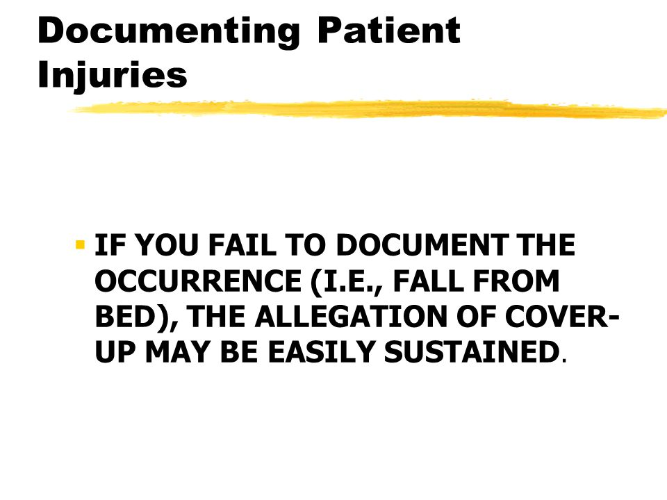 Documenting Patient Injuries  IF YOU FAIL TO DOCUMENT THE OCCURRENCE (I.E., FALL FROM BED), THE ALLEGATION OF COVER- UP MAY BE EASILY SUSTAINED.