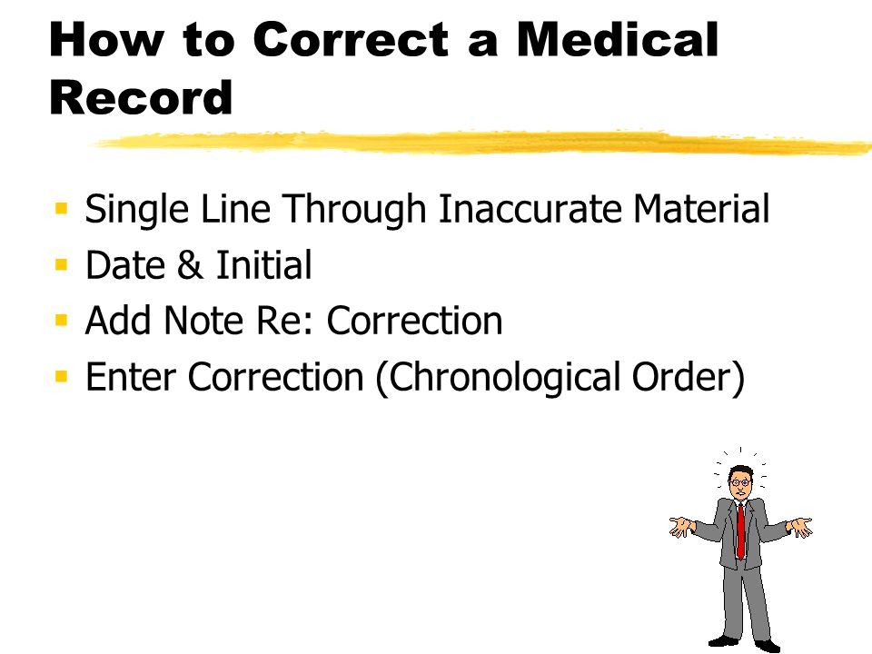 How to Correct a Medical Record  Single Line Through Inaccurate Material  Date & Initial  Add Note Re: Correction  Enter Correction (Chronological