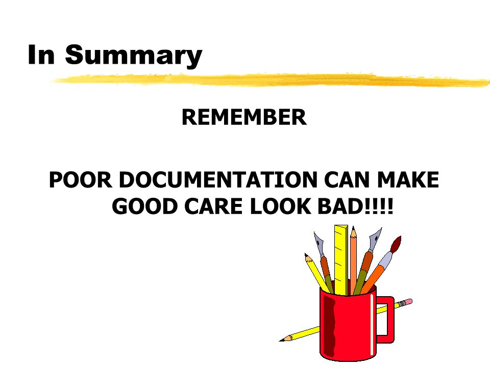 In Summary REMEMBER POOR DOCUMENTATION CAN MAKE GOOD CARE LOOK BAD!!!!