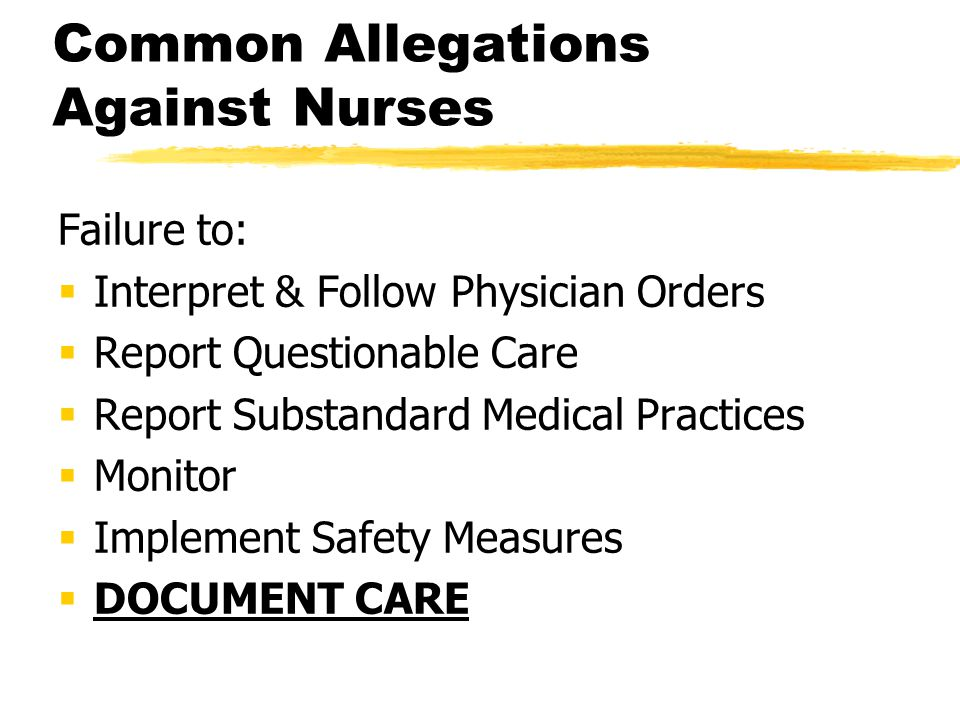 Common Allegations Against Nurses Failure to:  Interpret & Follow Physician Orders  Report Questionable Care  Report Substandard Medical Practices