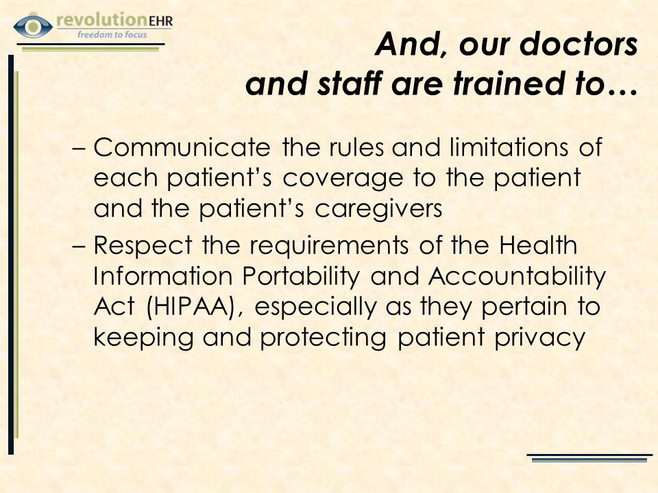 –Communicate the rules and limitations of each patient's coverage to the patient and the patient's caregivers –Respect the requirements of the Health Information Portability and Accountability Act (HIPAA), especially as they pertain to keeping and protecting patient privacy And, our doctors and staff are trained to…