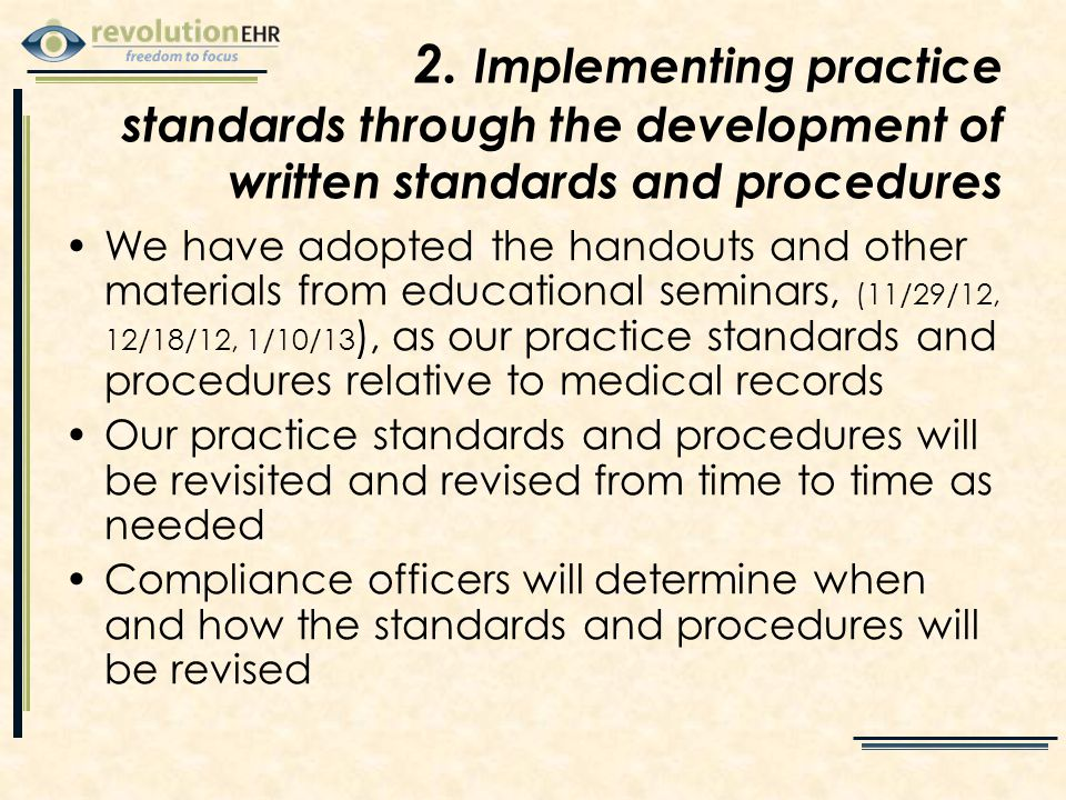 We have adopted the handouts and other materials from educational seminars, (11/29/12, 12/18/12, 1/10/13 ), as our practice standards and procedures relative to medical records Our practice standards and procedures will be revisited and revised from time to time as needed Compliance officers will determine when and how the standards and procedures will be revised 2.