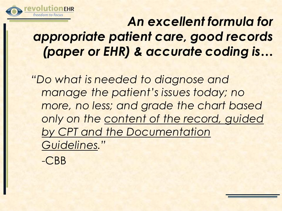 An excellent formula for appropriate patient care, good records (paper or EHR) & accurate coding is… Do what is needed to diagnose and manage the patient's issues today; no more, no less; and grade the chart based only on the content of the record, guided by CPT and the Documentation Guidelines. -CBB