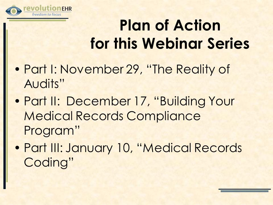 Part I: November 29, The Reality of Audits Part II: December 17, Building Your Medical Records Compliance Program Part III: January 10, Medical Records Coding Plan of Action for this Webinar Series