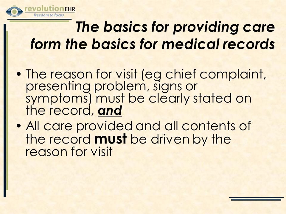 The reason for visit (eg chief complaint, presenting problem, signs or symptoms) must be clearly stated on the record, and All care provided and all contents of the record must be driven by the reason for visit The basics for providing care form the basics for medical records