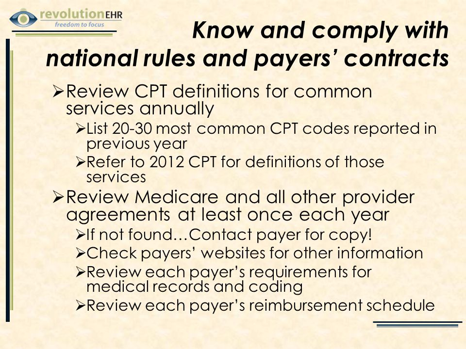  Review CPT definitions for common services annually  List 20-30 most common CPT codes reported in previous year  Refer to 2012 CPT for definitions of those services  Review Medicare and all other provider agreements at least once each year  If not found…Contact payer for copy.