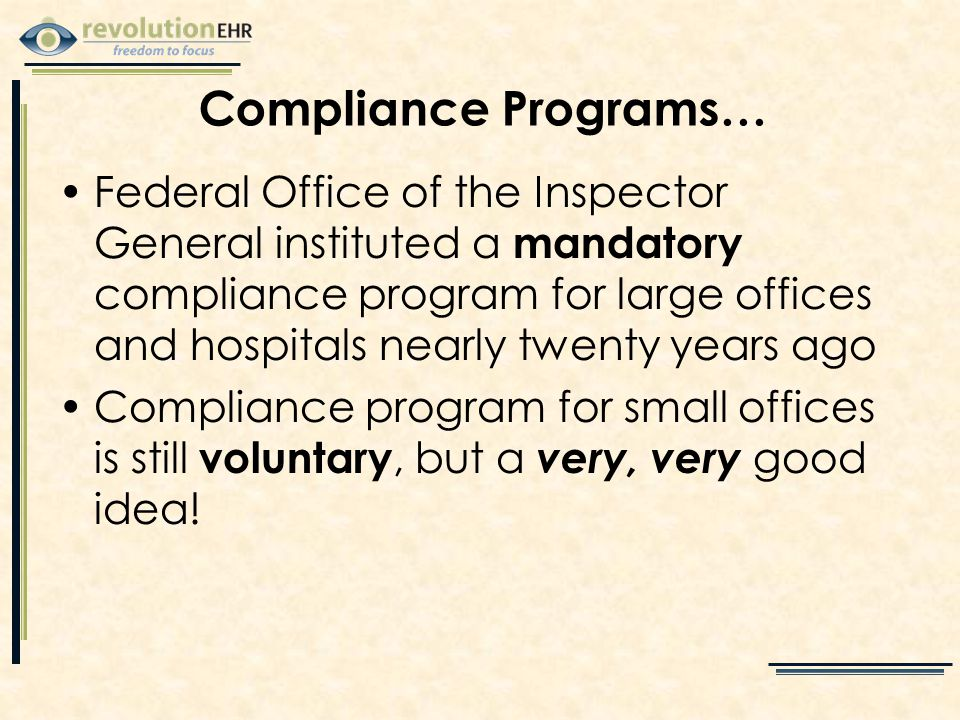 Federal Office of the Inspector General instituted a mandatory compliance program for large offices and hospitals nearly twenty years ago Compliance program for small offices is still voluntary, but a very, very good idea.