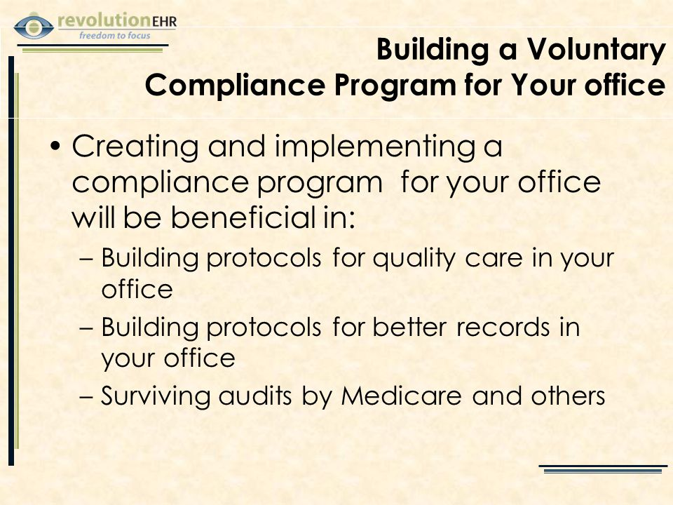 Building a Voluntary Compliance Program for Your office Creating and implementing a compliance program for your office will be beneficial in: –Building protocols for quality care in your office –Building protocols for better records in your office –Surviving audits by Medicare and others