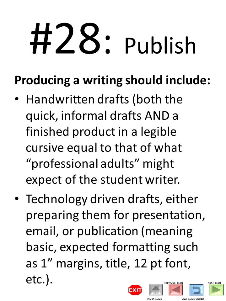 #28 : Publish Producing a writing should include: Handwritten drafts (both the quick, informal drafts AND a finished product in a legible cursive equal to that of what professional adults might expect of the student writer.