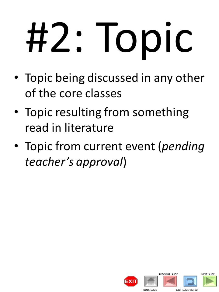 #2: Topic Topic being discussed in any other of the core classes Topic resulting from something read in literature Topic from current event (pending teacher's approval) PREVIOUS SLIDE LAST SLIDE VISITED NEXT SLIDE INDEX SLIDE