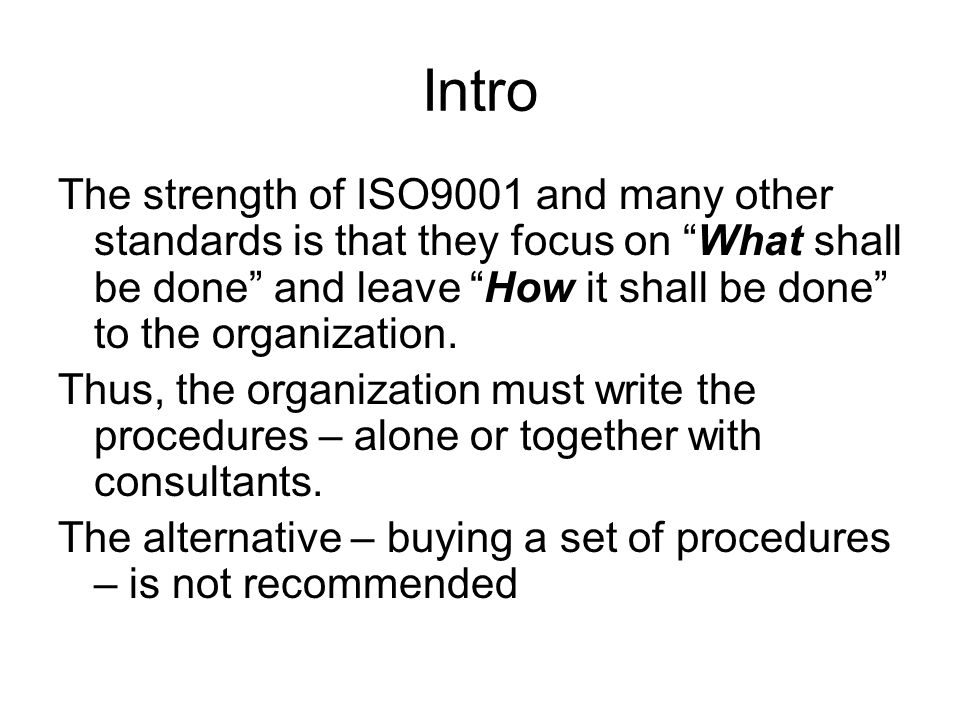 Intro The strength of ISO9001 and many other standards is that they focus on What shall be done and leave How it shall be done to the organization.