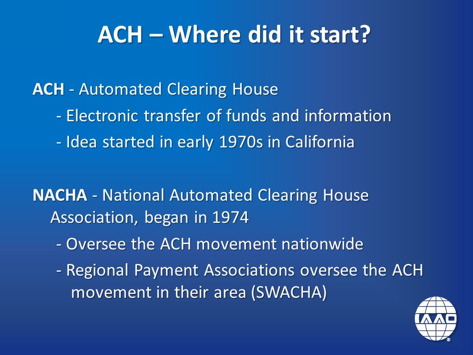 ACH – Where did it start? ACH - Automated Clearing House - Electronic transfer of funds and information - Idea started in early 1970s in California NA