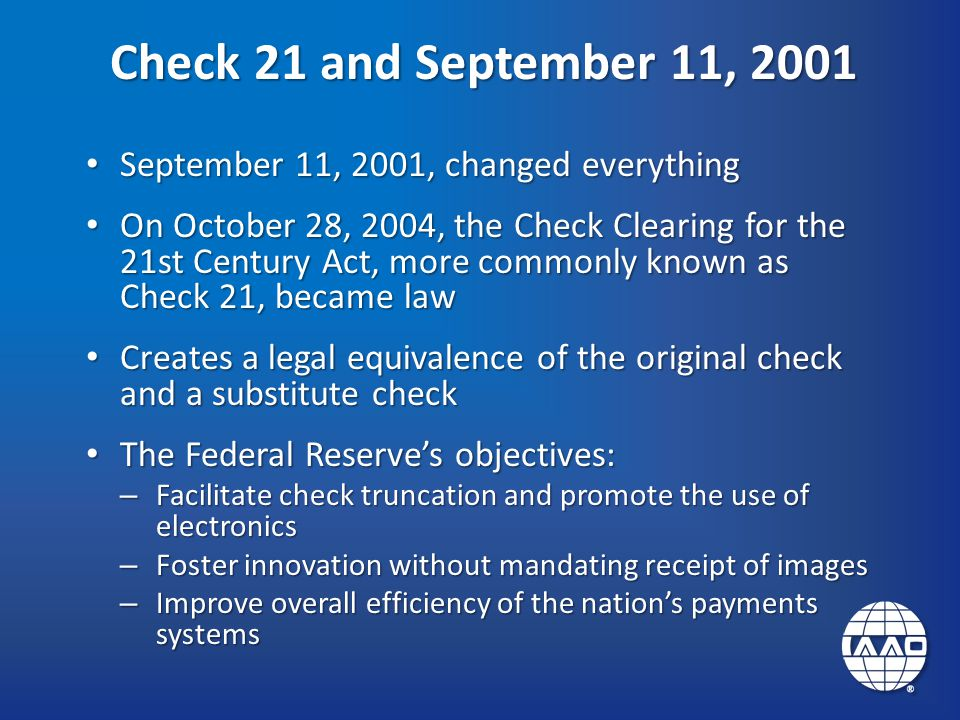 Check 21 and September 11, 2001 September 11, 2001, changed everything September 11, 2001, changed everything On October 28, 2004, the Check Clearing for the 21st Century Act, more commonly known as Check 21, became law On October 28, 2004, the Check Clearing for the 21st Century Act, more commonly known as Check 21, became law Creates a legal equivalence of the original check and a substitute check Creates a legal equivalence of the original check and a substitute check The Federal Reserve's objectives: The Federal Reserve's objectives: – Facilitate check truncation and promote the use of electronics – Foster innovation without mandating receipt of images – Improve overall efficiency of the nation's payments systems
