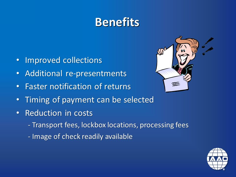 Benefits Improved collections Improved collections Additional re-presentments Additional re-presentments Faster notification of returns Faster notification of returns Timing of payment can be selected Timing of payment can be selected Reduction in costs Reduction in costs - Transport fees, lockbox locations, processing fees - Image of check readily available