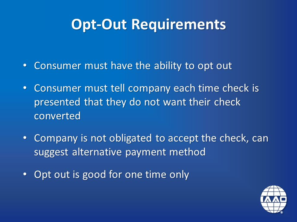 Opt-Out Requirements Consumer must have the ability to opt out Consumer must have the ability to opt out Consumer must tell company each time check is presented that they do not want their check converted Consumer must tell company each time check is presented that they do not want their check converted Company is not obligated to accept the check, can suggest alternative payment method Company is not obligated to accept the check, can suggest alternative payment method Opt out is good for one time only Opt out is good for one time only