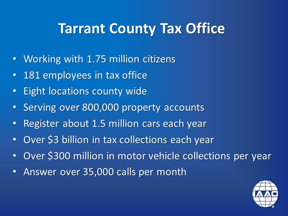Tarrant County Tax Office Working with 1.75 million citizens Working with 1.75 million citizens 181 employees in tax office 181 employees in tax office Eight locations county wide Eight locations county wide Serving over 800,000 property accounts Serving over 800,000 property accounts Register about 1.5 million cars each year Register about 1.5 million cars each year Over $3 billion in tax collections each year Over $3 billion in tax collections each year Over $300 million in motor vehicle collections per year Over $300 million in motor vehicle collections per year Answer over 35,000 calls per month Answer over 35,000 calls per month