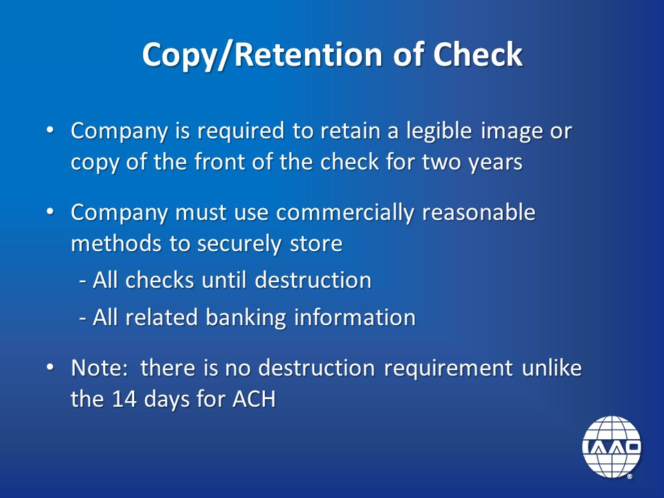 Copy/Retention of Check Company is required to retain a legible image or copy of the front of the check for two years Company is required to retain a legible image or copy of the front of the check for two years Company must use commercially reasonable methods to securely store Company must use commercially reasonable methods to securely store - All checks until destruction - All related banking information Note: there is no destruction requirement unlike the 14 days for ACH Note: there is no destruction requirement unlike the 14 days for ACH