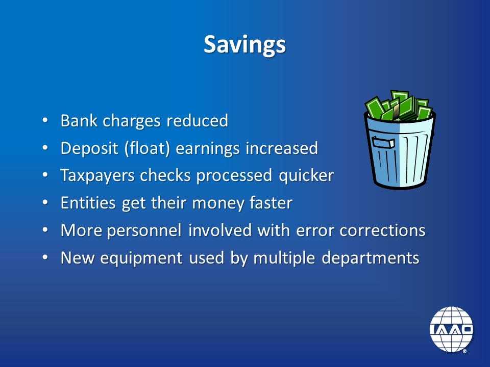 Savings Bank charges reduced Bank charges reduced Deposit (float) earnings increased Deposit (float) earnings increased Taxpayers checks processed quicker Taxpayers checks processed quicker Entities get their money faster Entities get their money faster More personnel involved with error corrections More personnel involved with error corrections New equipment used by multiple departments New equipment used by multiple departments