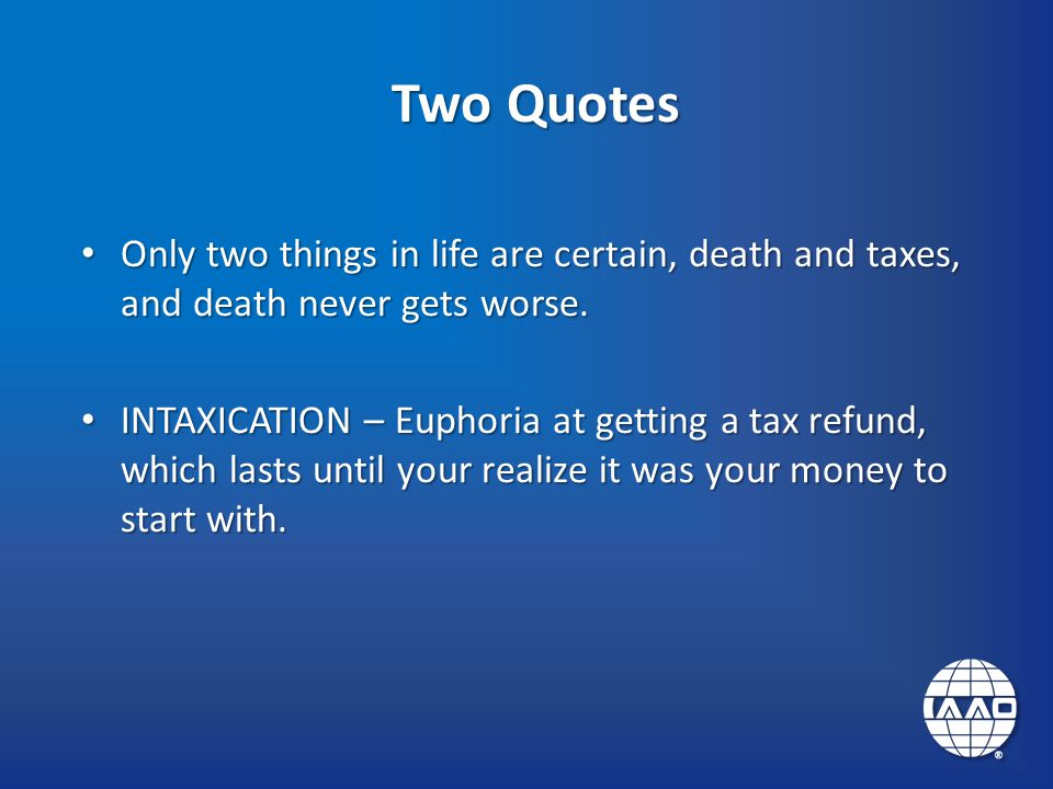 Two Quotes Only two things in life are certain, death and taxes, and death never gets worse.