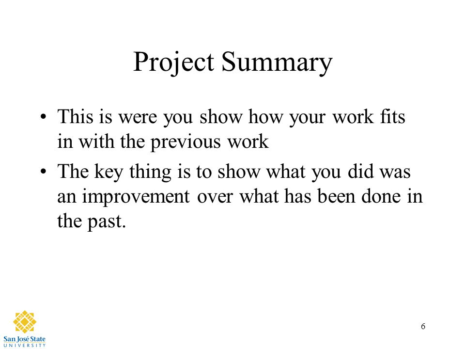 6 Project Summary This is were you show how your work fits in with the previous work The key thing is to show what you did was an improvement over what has been done in the past.