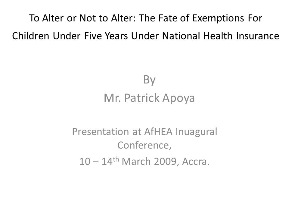 To Alter or Not to Alter: The Fate of Exemptions For Children Under Five Years Under National Health Insurance Presentation at AfHEA Inuagural Conference, 10 – 14 th March 2009, Accra.