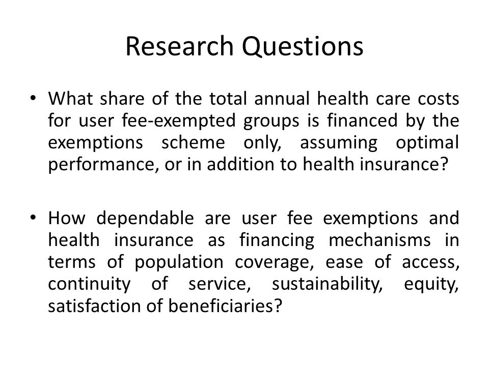 Research Questions What share of the total annual health care costs for user fee-exempted groups is financed by the exemptions scheme only, assuming optimal performance, or in addition to health insurance.