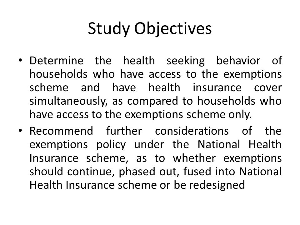 Study Objectives Determine the health seeking behavior of households who have access to the exemptions scheme and have health insurance cover simultaneously, as compared to households who have access to the exemptions scheme only.