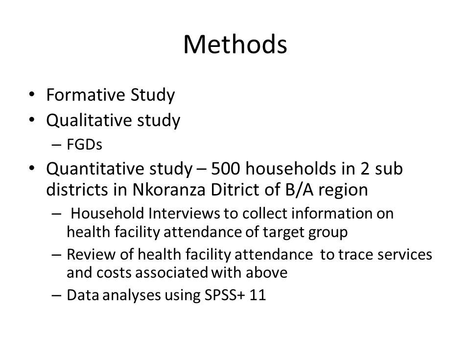 Methods Formative Study Qualitative study – FGDs Quantitative study – 500 households in 2 sub districts in Nkoranza Ditrict of B/A region – Household Interviews to collect information on health facility attendance of target group – Review of health facility attendance to trace services and costs associated with above – Data analyses using SPSS+ 11
