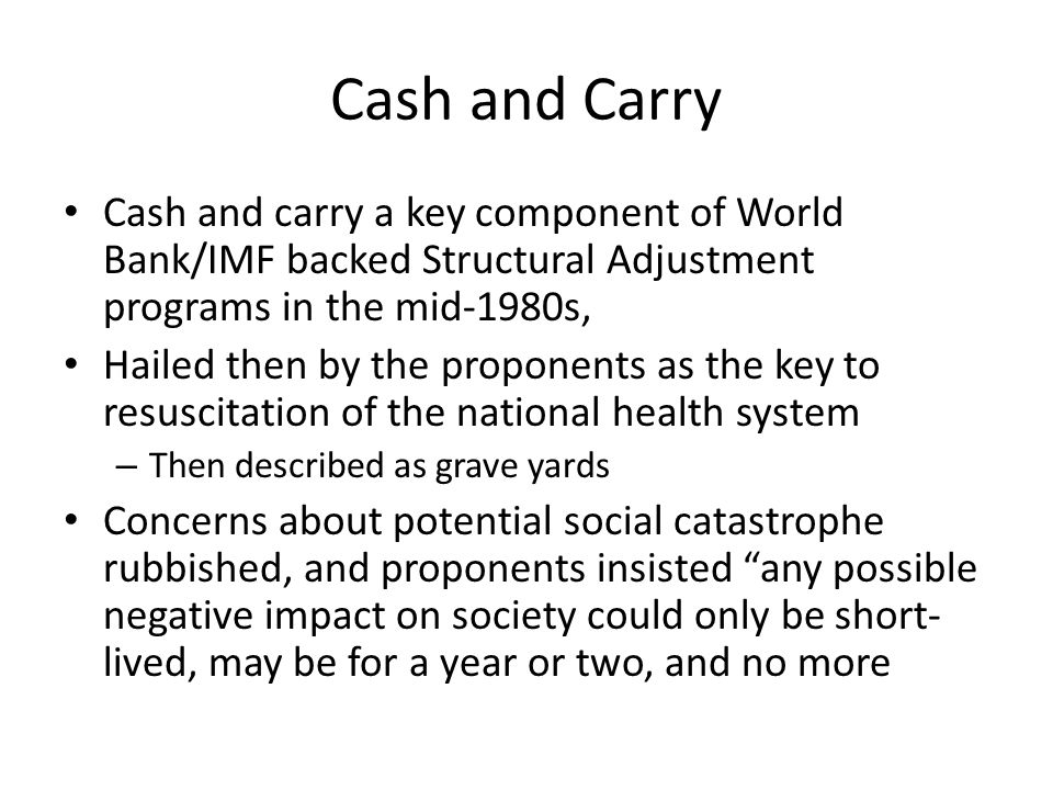 Cash and Carry Cash and carry a key component of World Bank/IMF backed Structural Adjustment programs in the mid-1980s, Hailed then by the proponents as the key to resuscitation of the national health system – Then described as grave yards Concerns about potential social catastrophe rubbished, and proponents insisted any possible negative impact on society could only be short- lived, may be for a year or two, and no more