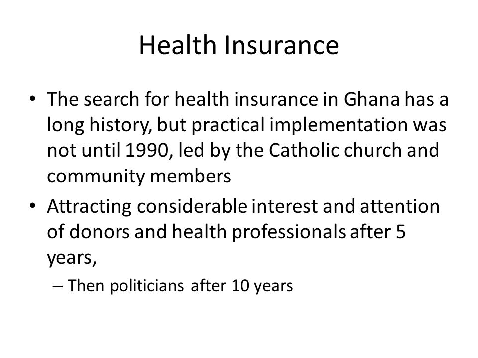 Health Insurance The search for health insurance in Ghana has a long history, but practical implementation was not until 1990, led by the Catholic church and community members Attracting considerable interest and attention of donors and health professionals after 5 years, – Then politicians after 10 years