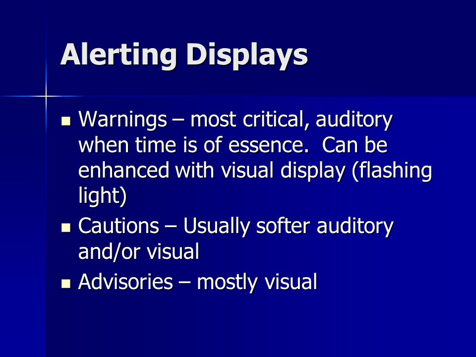 Alerting Displays Warnings – most critical, auditory when time is of essence. Can be enhanced with visual display (flashing light) Warnings – most cri
