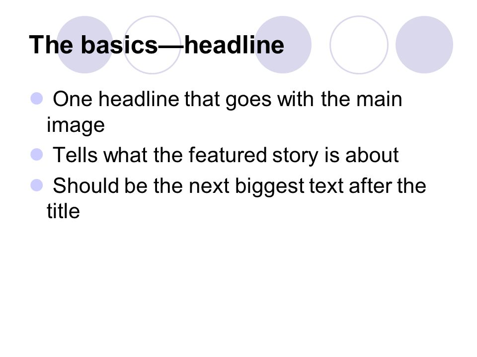 The basics—headline One headline that goes with the main image Tells what the featured story is about Should be the next biggest text after the title