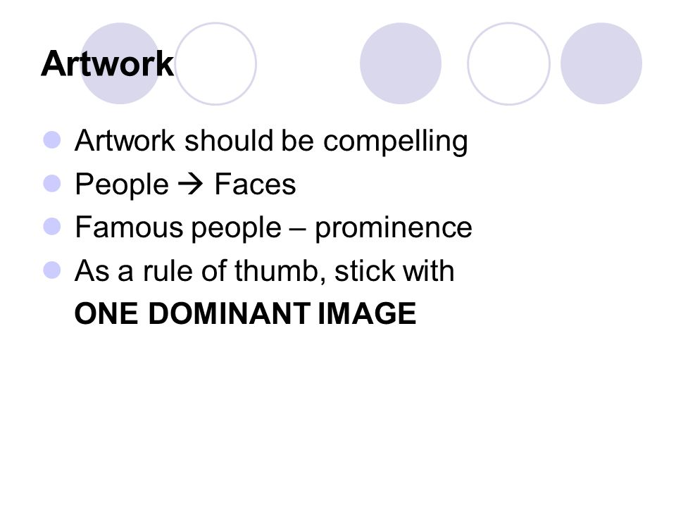 Artwork Artwork should be compelling People  Faces Famous people – prominence As a rule of thumb, stick with ONE DOMINANT IMAGE