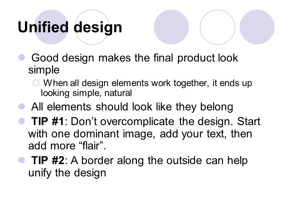 Unified design Good design makes the final product look simple  When all design elements work together, it ends up looking simple, natural All elements should look like they belong TIP #1: Don't overcomplicate the design.