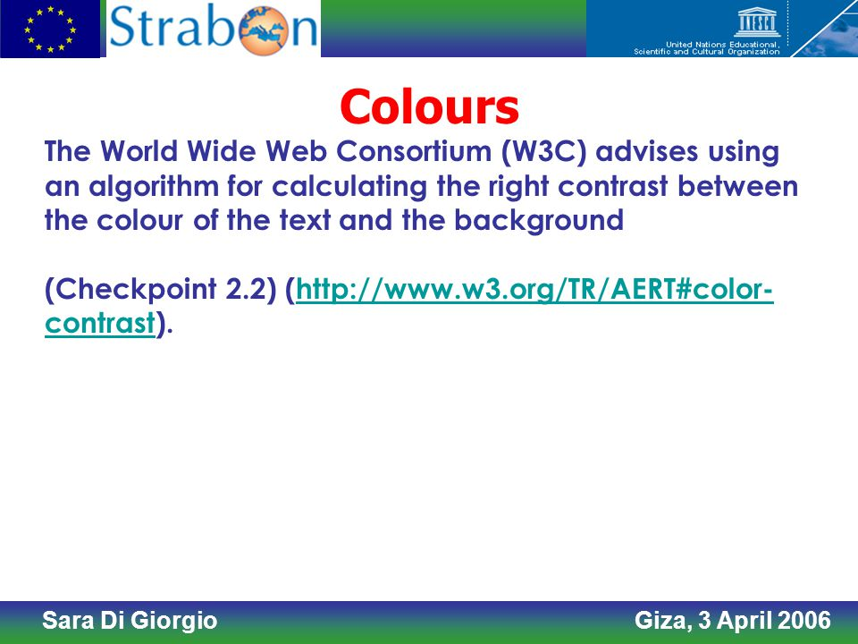 Sara Di Giorgio Giza, 3 April 2006 Colours The World Wide Web Consortium (W3C) advises using an algorithm for calculating the right contrast between the colour of the text and the background (Checkpoint 2.2) (http://www.w3.org/TR/AERT#color- contrast).http://www.w3.org/TR/AERT#color- contrast