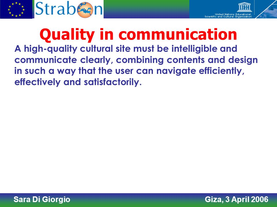 Sara Di Giorgio Giza, 3 April 2006 Quality in communication A high-quality cultural site must be intelligible and communicate clearly, combining contents and design in such a way that the user can navigate efficiently, effectively and satisfactorily.