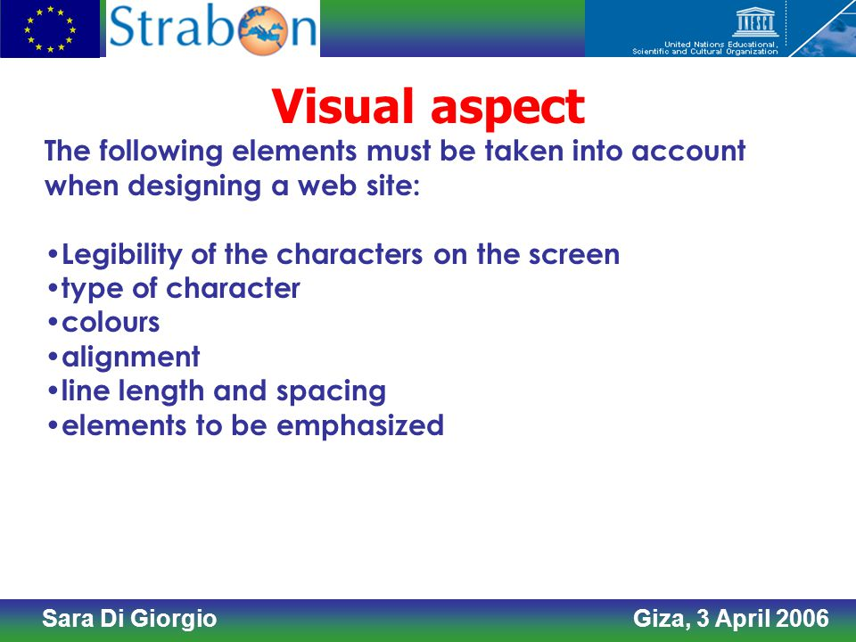 Sara Di Giorgio Giza, 3 April 2006 Visual aspect The following elements must be taken into account when designing a web site: Legibility of the characters on the screen type of character colours alignment line length and spacing elements to be emphasized