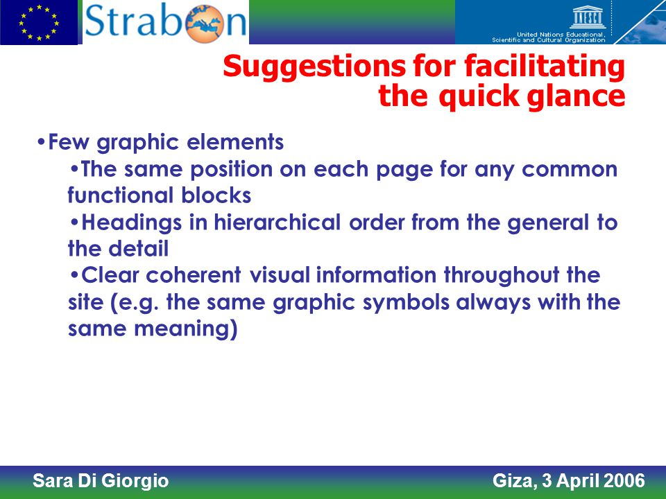 Sara Di Giorgio Giza, 3 April 2006 Suggestions for facilitating the quick glance Few graphic elements The same position on each page for any common functional blocks Headings in hierarchical order from the general to the detail Clear coherent visual information throughout the site (e.g.