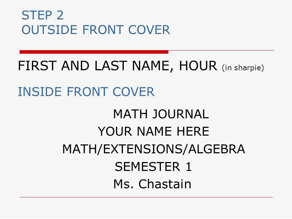 STEP 2 OUTSIDE FRONT COVER MATH JOURNAL YOUR NAME HERE MATH/EXTENSIONS/ALGEBRA SEMESTER 1 Ms.