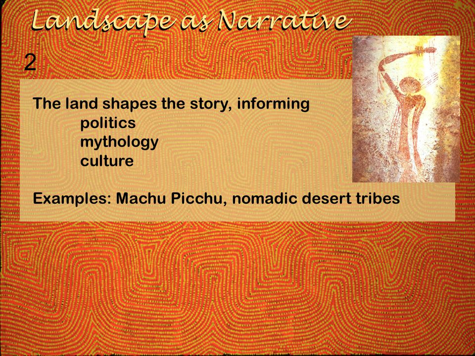 The land shapes the story, informing politics mythology culture Examples: Machu Picchu, nomadic desert tribes Landscape as Narrative 2