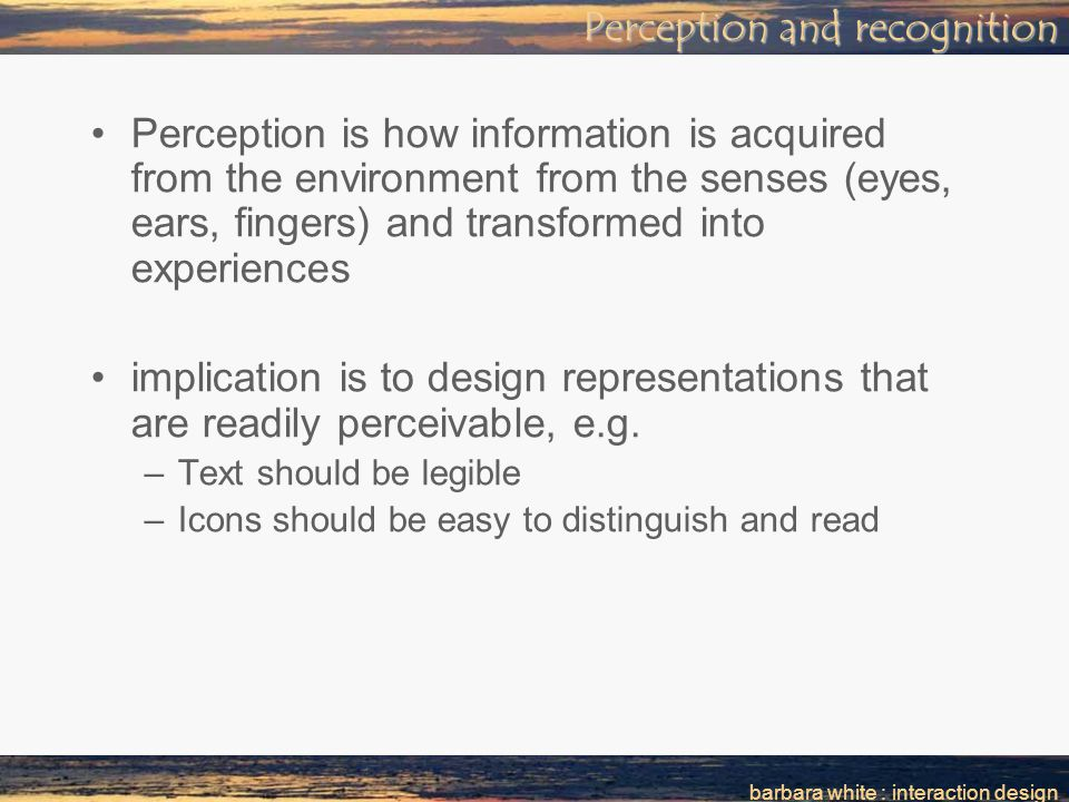 barbara white : interaction design Perception and recognition Perception is how information is acquired from the environment from the senses (eyes, ears, fingers) and transformed into experiences implication is to design representations that are readily perceivable, e.g.