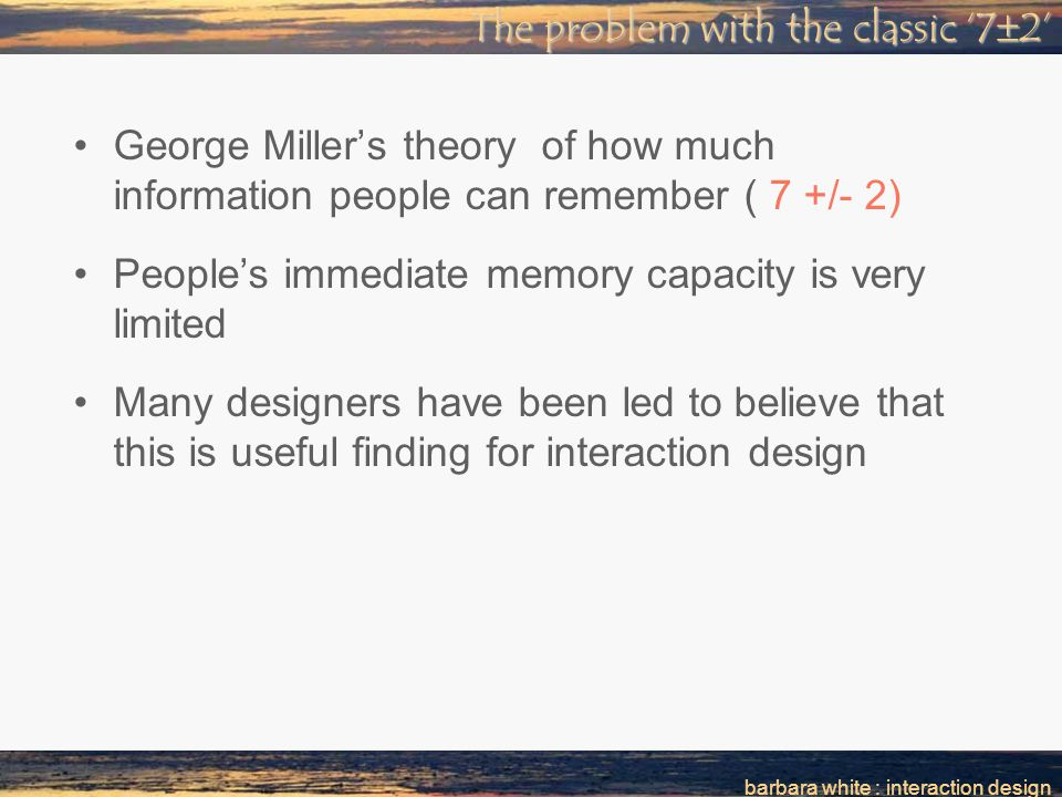 The problem with the classic '7  2' George Miller's theory of how much information people can remember ( 7 +/- 2) People's immediate memory capacity is very limited Many designers have been led to believe that this is useful finding for interaction design