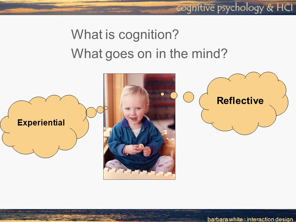 barbara white : interaction design cognitive psychology & HCI What is cognition.