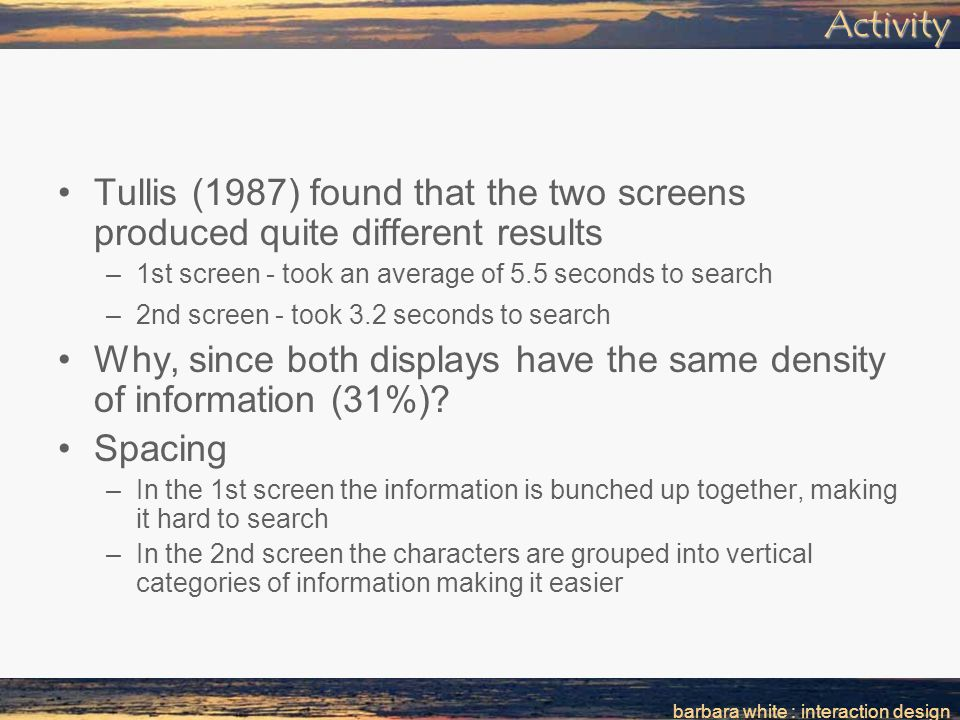 barbara white : interaction designActivity Tullis (1987) found that the two screens produced quite different results –1st screen - took an average of 5.5 seconds to search –2nd screen - took 3.2 seconds to search Why, since both displays have the same density of information (31%).