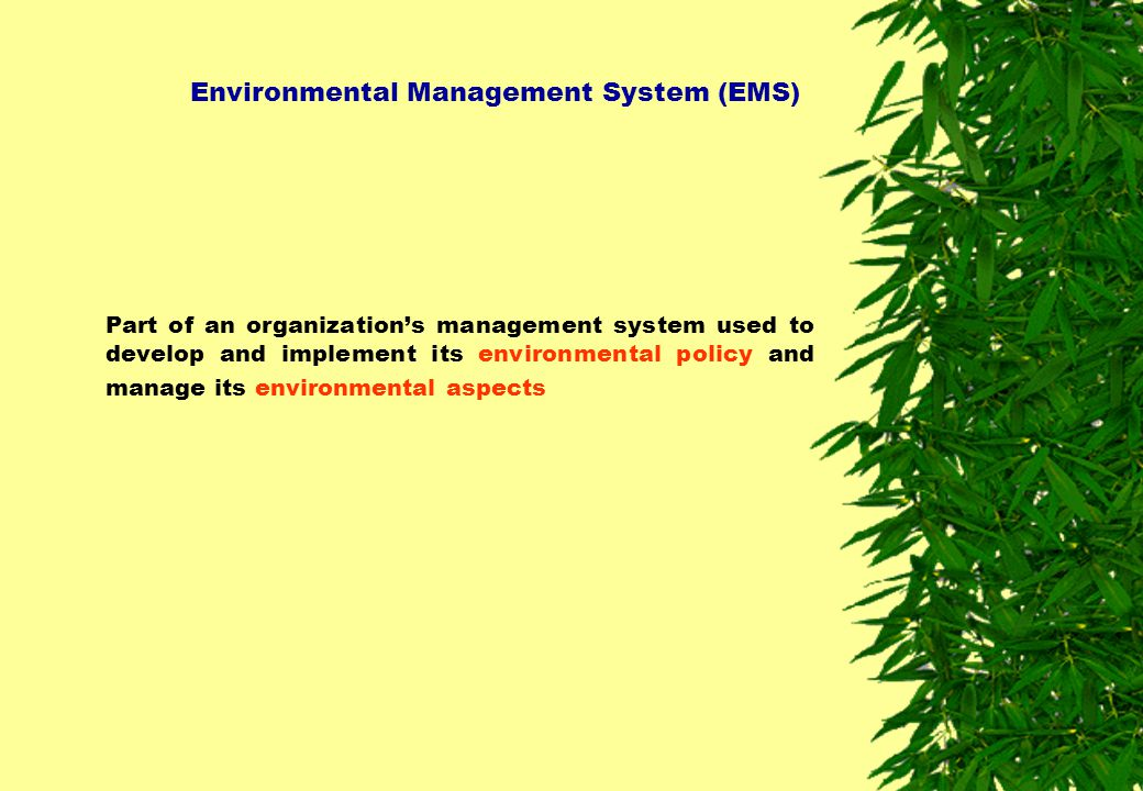 Environmental Management System (EMS) Part of an organization's management system used to develop and implement its environmental policy and manage it