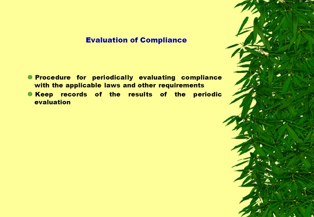 Evaluation of Compliance  Procedure for periodically evaluating compliance with the applicable laws and other requirements  Keep records of the resu