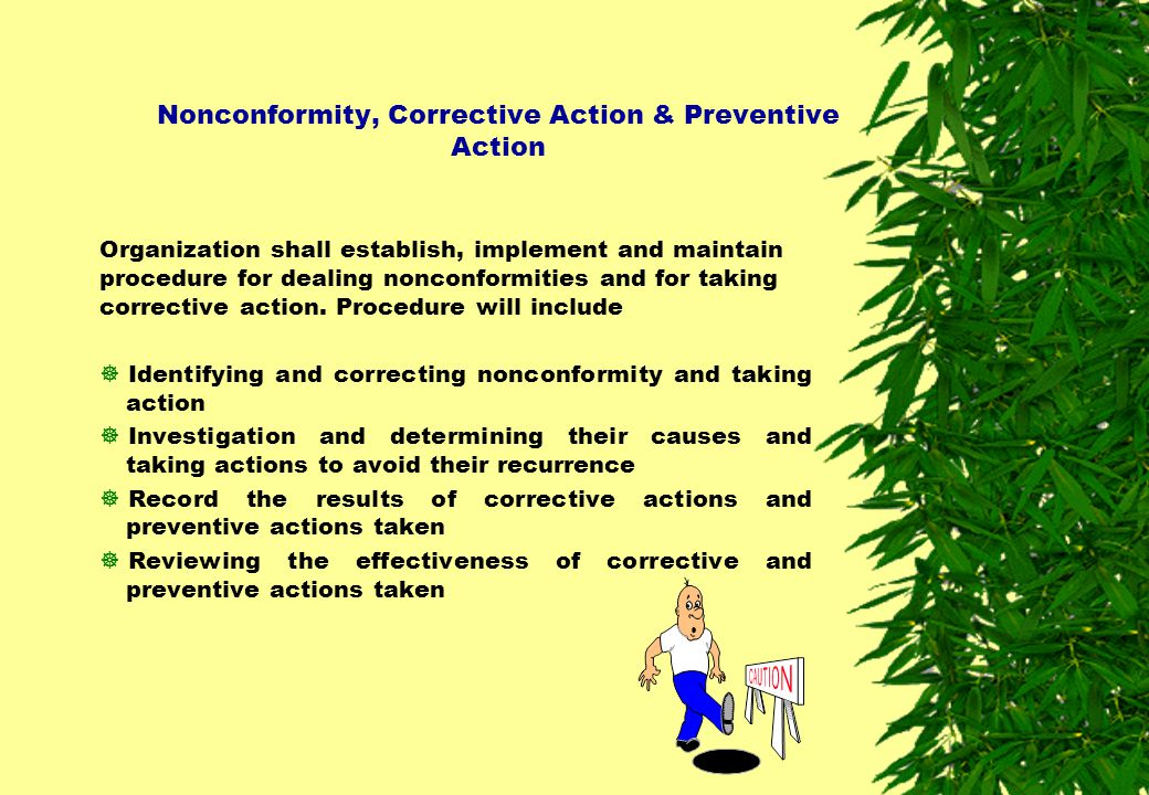 Nonconformity, Corrective Action & Preventive Action Organization shall establish, implement and maintain procedure for dealing nonconformities and fo