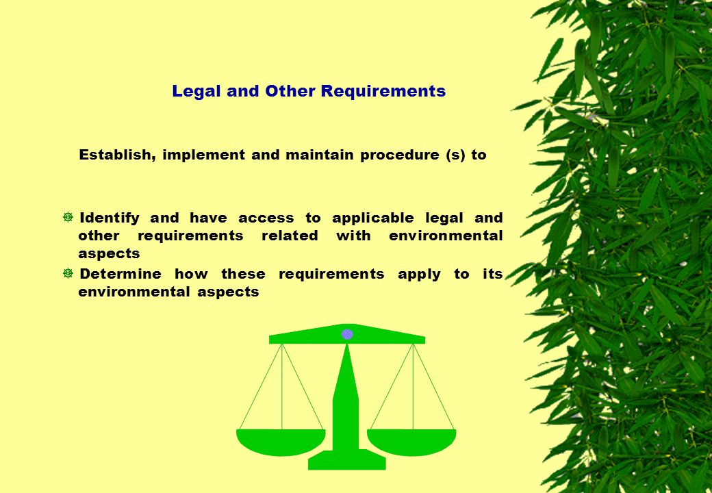 Legal and Other Requirements Establish, implement and maintain procedure (s) to  Identify and have access to applicable legal and other requirements