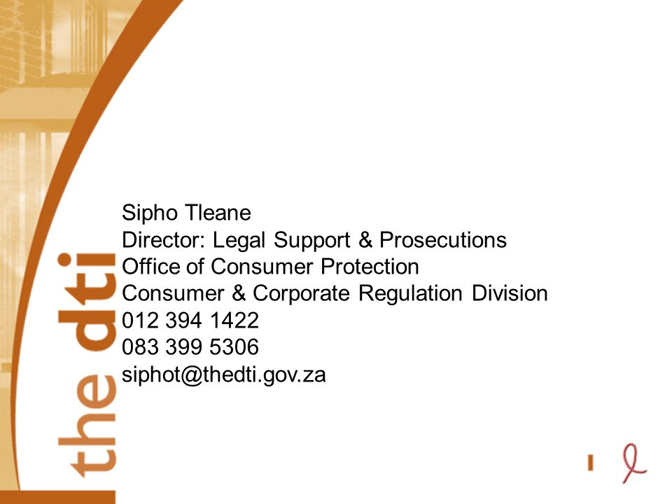 Sipho Tleane Director: Legal Support & Prosecutions Office of Consumer Protection Consumer & Corporate Regulation Division 012 394 1422 083 399 5306 siphot@thedti.gov.za